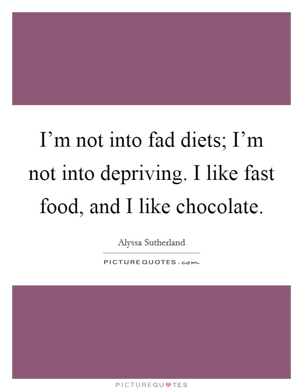 I'm not into fad diets; I'm not into depriving. I like fast food, and I like chocolate Picture Quote #1