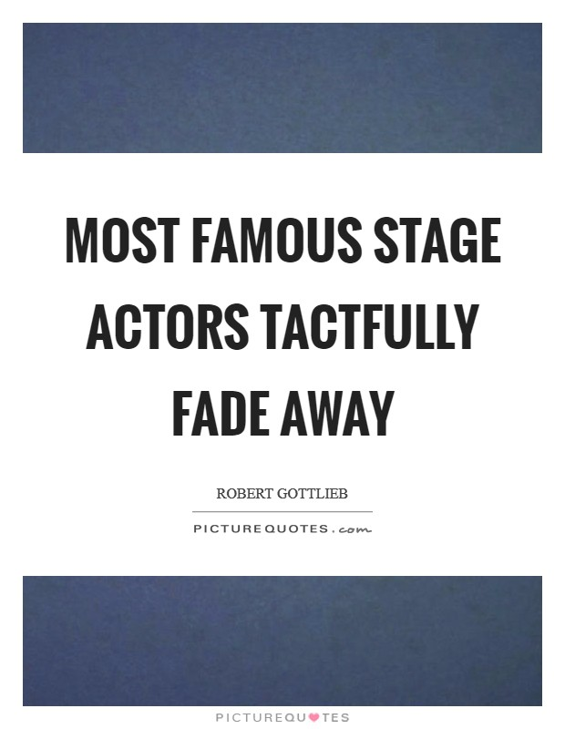 Most famous stage actors tactfully fade away Picture Quote #1