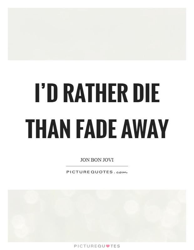 I'd rather die than fade away Picture Quote #1