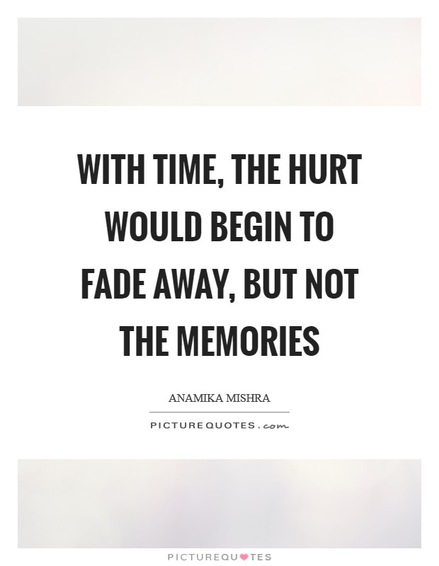 With time, the hurt would begin to fade away, but not the memories Picture Quote #1