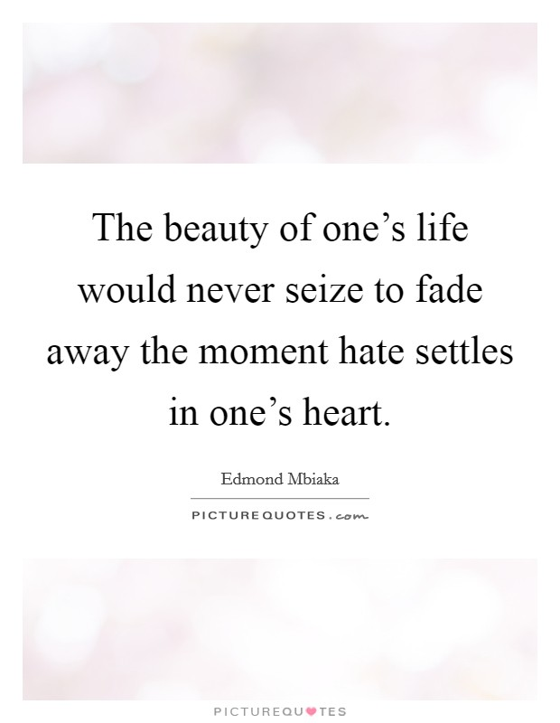 The beauty of one's life would never seize to fade away the moment hate settles in one's heart Picture Quote #1