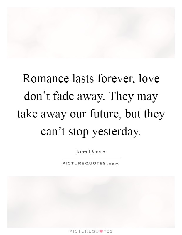 Romance lasts forever, love don't fade away. They may take away our future, but they can't stop yesterday Picture Quote #1