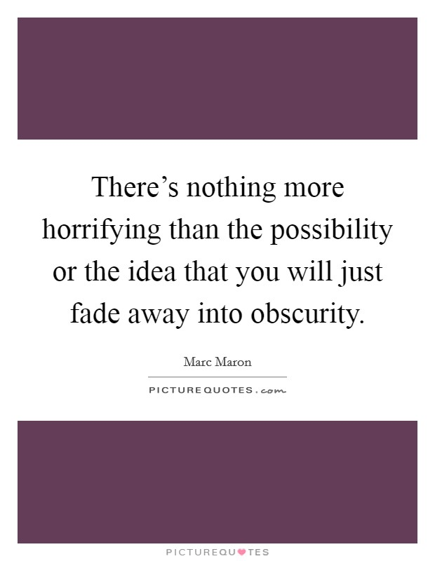 There's nothing more horrifying than the possibility or the idea that you will just fade away into obscurity Picture Quote #1