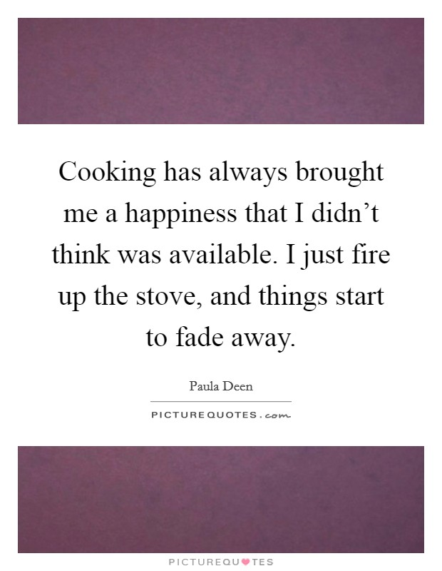 Cooking has always brought me a happiness that I didn't think was available. I just fire up the stove, and things start to fade away Picture Quote #1