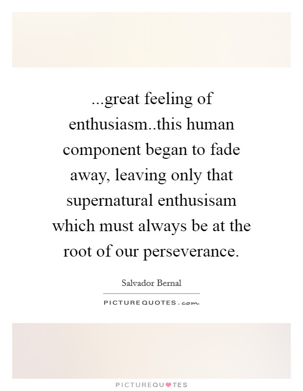 ...great feeling of enthusiasm..this human component began to fade away, leaving only that supernatural enthusisam which must always be at the root of our perseverance Picture Quote #1