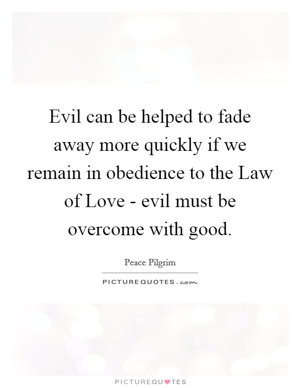 Evil can be helped to fade away more quickly if we remain in obedience to the Law of Love - evil must be overcome with good Picture Quote #1