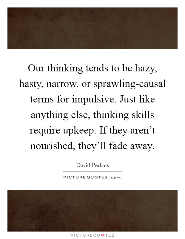 Our thinking tends to be hazy, hasty, narrow, or sprawling-causal terms for impulsive. Just like anything else, thinking skills require upkeep. If they aren't nourished, they'll fade away Picture Quote #1