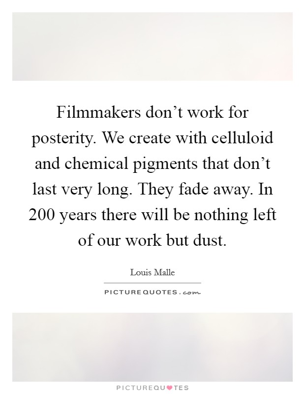 Filmmakers don't work for posterity. We create with celluloid and chemical pigments that don't last very long. They fade away. In 200 years there will be nothing left of our work but dust Picture Quote #1