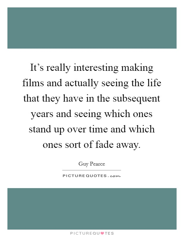 It's really interesting making films and actually seeing the life that they have in the subsequent years and seeing which ones stand up over time and which ones sort of fade away Picture Quote #1