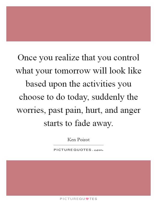 Once you realize that you control what your tomorrow will look like based upon the activities you choose to do today, suddenly the worries, past pain, hurt, and anger starts to fade away Picture Quote #1