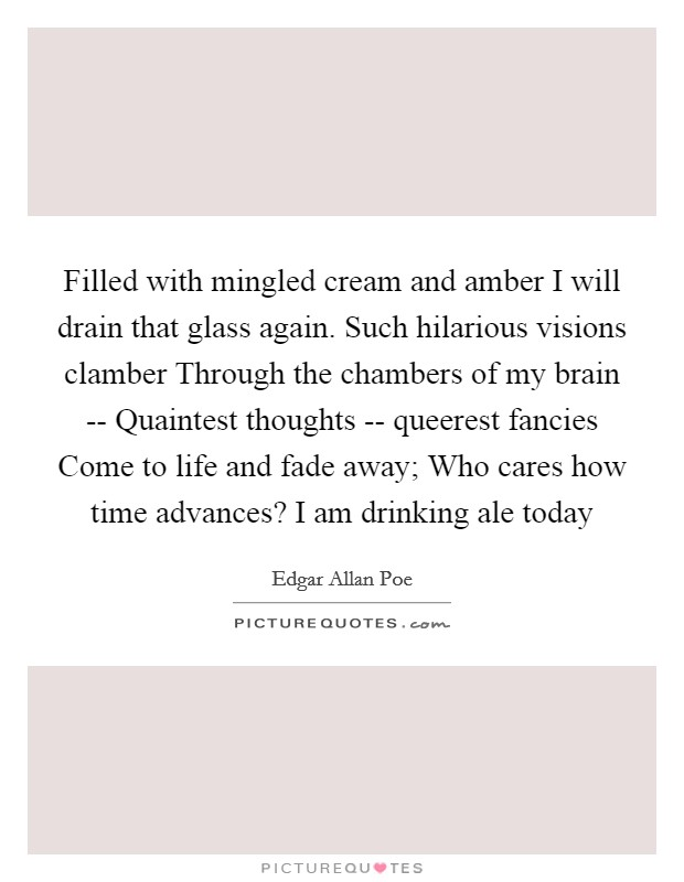 Filled with mingled cream and amber I will drain that glass again. Such hilarious visions clamber Through the chambers of my brain -- Quaintest thoughts -- queerest fancies Come to life and fade away; Who cares how time advances? I am drinking ale today Picture Quote #1