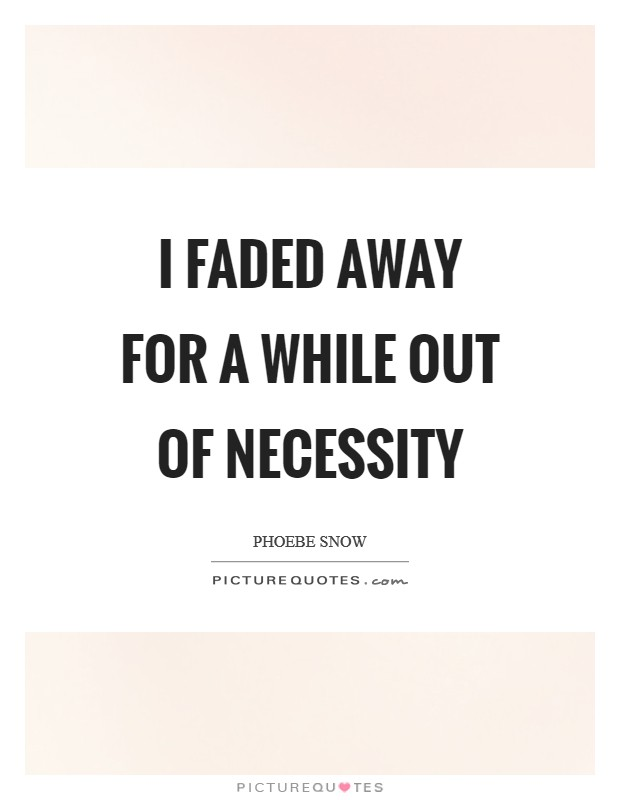 I faded away for a while out of necessity Picture Quote #1