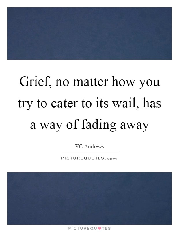 Grief, no matter how you try to cater to its wail, has a way of fading away Picture Quote #1