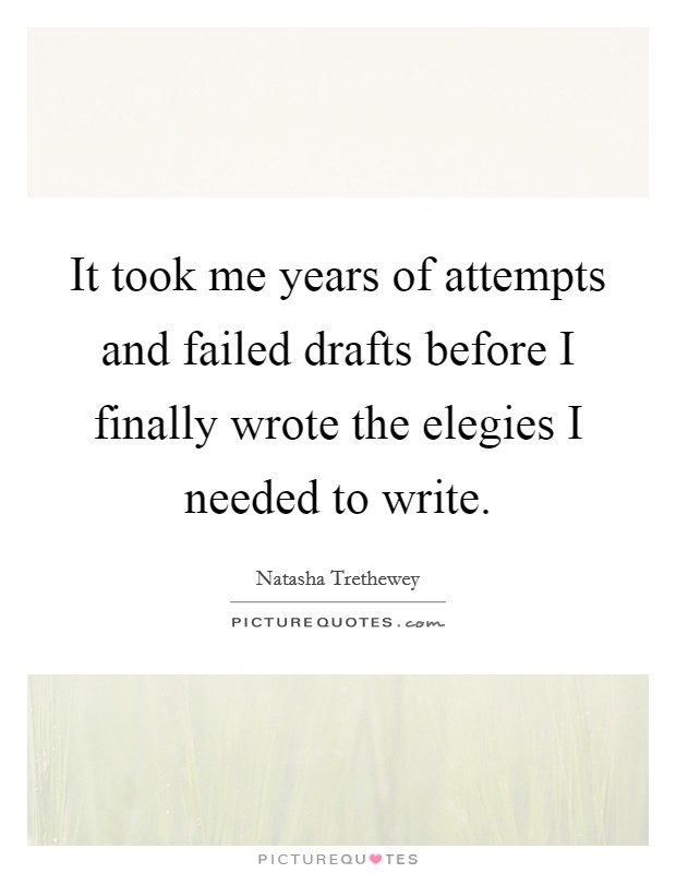 It took me years of attempts and failed drafts before I finally wrote the elegies I needed to write Picture Quote #1