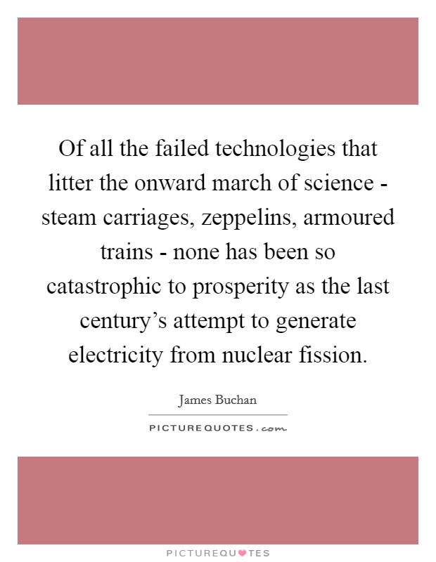 Of all the failed technologies that litter the onward march of science - steam carriages, zeppelins, armoured trains - none has been so catastrophic to prosperity as the last century's attempt to generate electricity from nuclear fission Picture Quote #1
