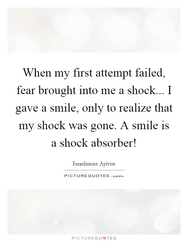 When my first attempt failed, fear brought into me a shock... I gave a smile, only to realize that my shock was gone. A smile is a shock absorber! Picture Quote #1