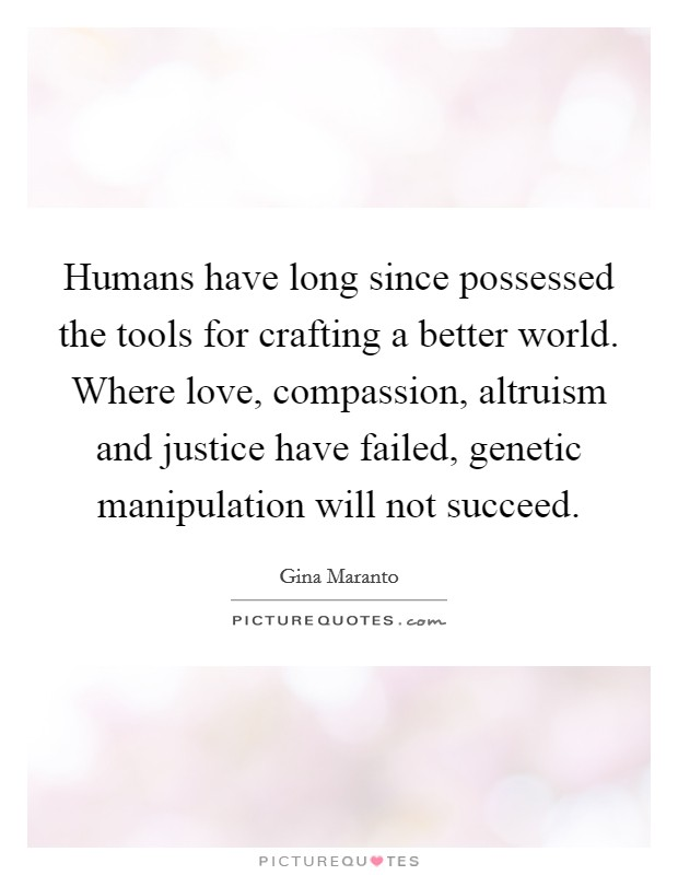 Humans have long since possessed the tools for crafting a better world. Where love, compassion, altruism and justice have failed, genetic manipulation will not succeed Picture Quote #1