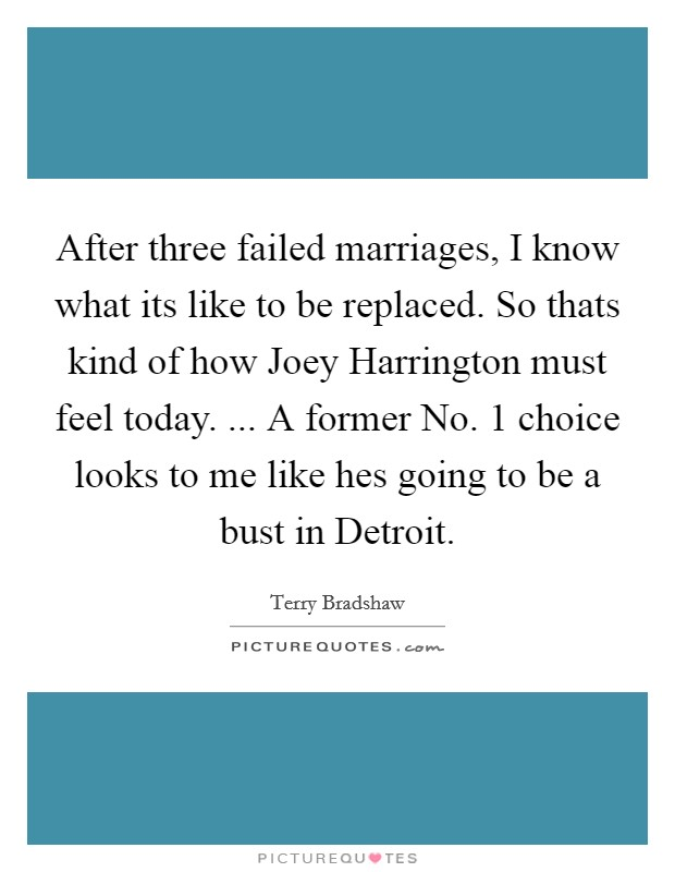 After three failed marriages, I know what its like to be replaced. So thats kind of how Joey Harrington must feel today. ... A former No. 1 choice looks to me like hes going to be a bust in Detroit Picture Quote #1