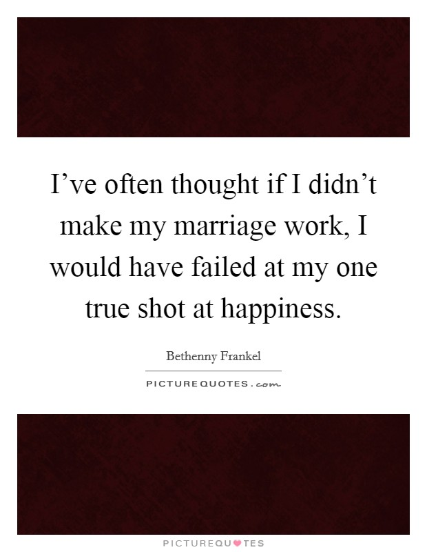I've often thought if I didn't make my marriage work, I would have failed at my one true shot at happiness Picture Quote #1