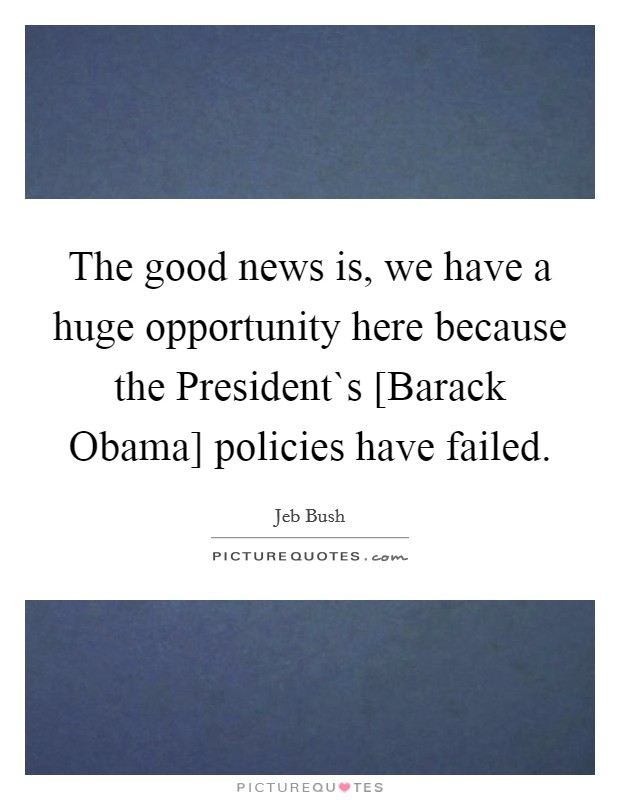 The good news is, we have a huge opportunity here because the President`s [Barack Obama] policies have failed Picture Quote #1