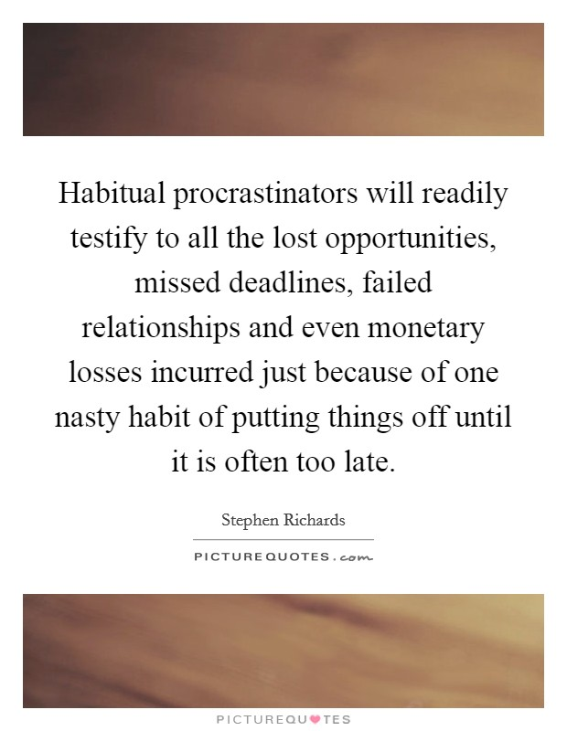 Habitual procrastinators will readily testify to all the lost opportunities, missed deadlines, failed relationships and even monetary losses incurred just because of one nasty habit of putting things off until it is often too late Picture Quote #1