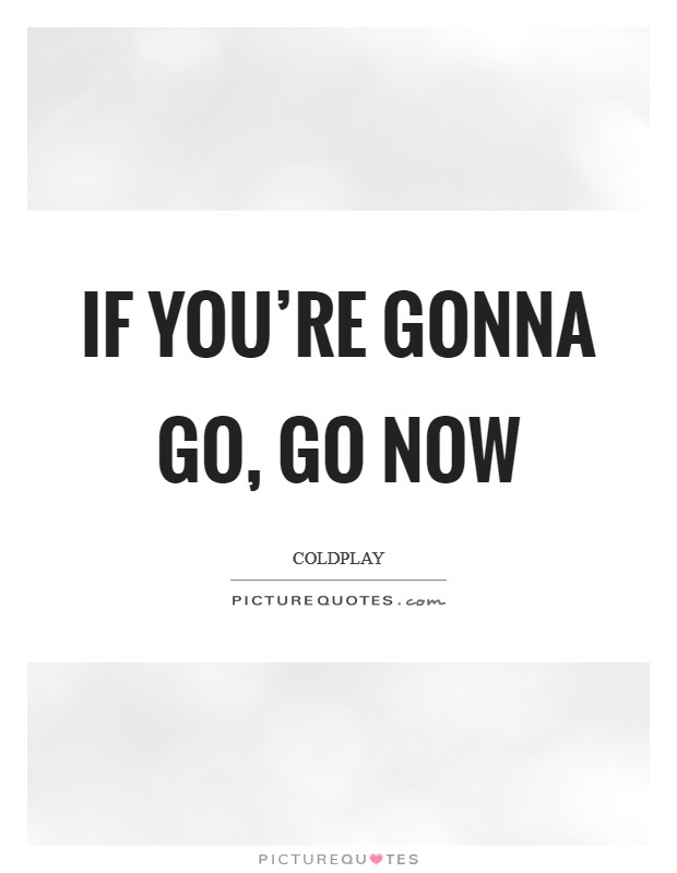If you're gonna go, go now Picture Quote #1