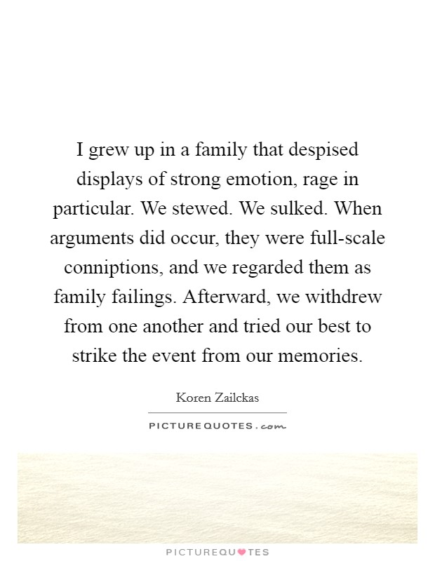 I grew up in a family that despised displays of strong emotion, rage in particular. We stewed. We sulked. When arguments did occur, they were full-scale conniptions, and we regarded them as family failings. Afterward, we withdrew from one another and tried our best to strike the event from our memories Picture Quote #1