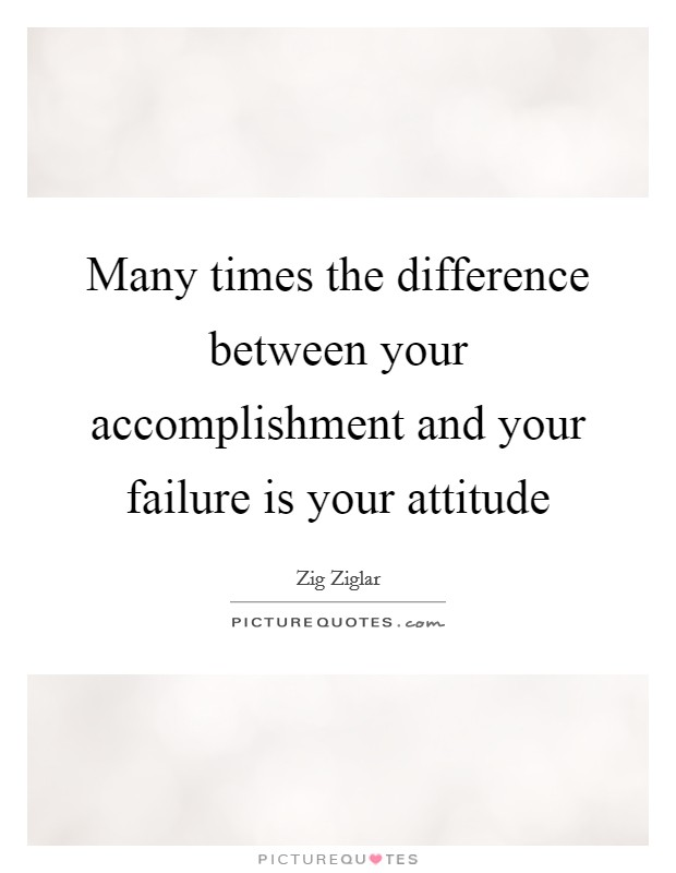 Many times the difference between your accomplishment and your failure is your attitude Picture Quote #1