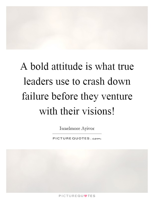 A bold attitude is what true leaders use to crash down failure before they venture with their visions! Picture Quote #1