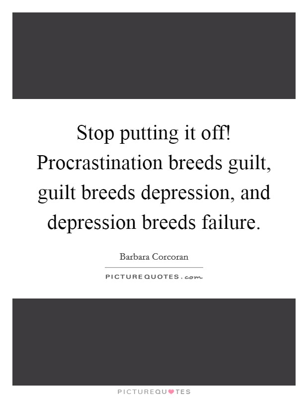 Stop putting it off! Procrastination breeds guilt, guilt breeds depression, and depression breeds failure Picture Quote #1