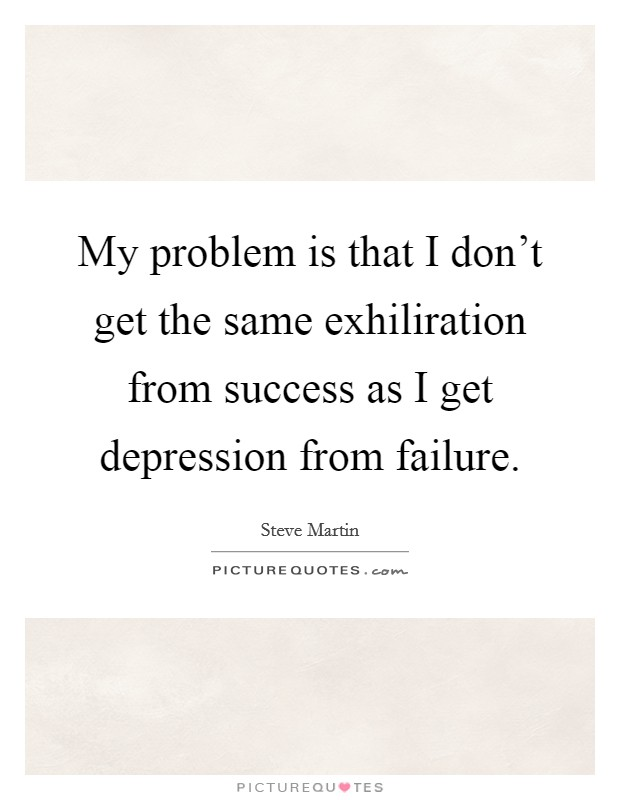 My problem is that I don't get the same exhiliration from success as I get depression from failure Picture Quote #1