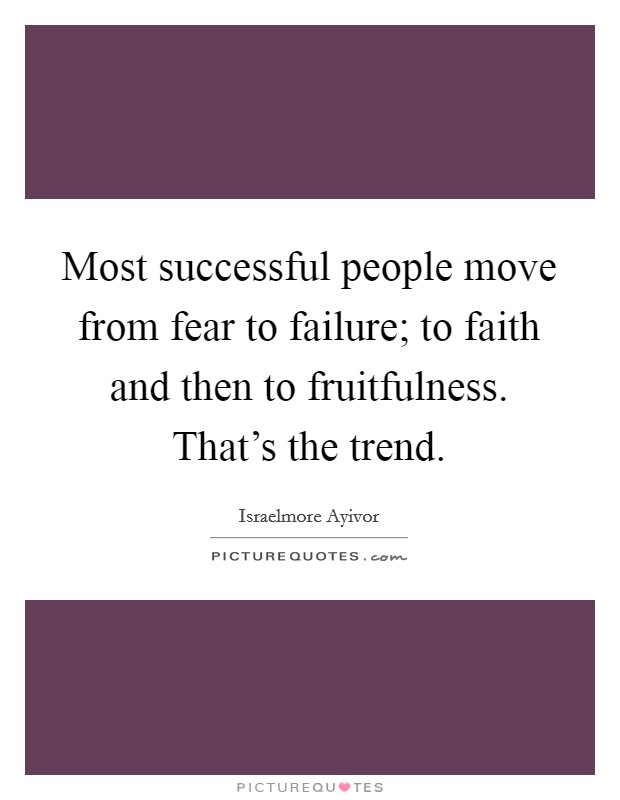 Most successful people move from fear to failure; to faith and then to fruitfulness. That's the trend Picture Quote #1
