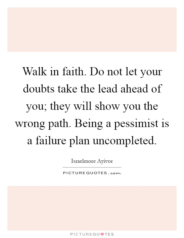 Walk in faith. Do not let your doubts take the lead ahead of you; they will show you the wrong path. Being a pessimist is a failure plan uncompleted Picture Quote #1