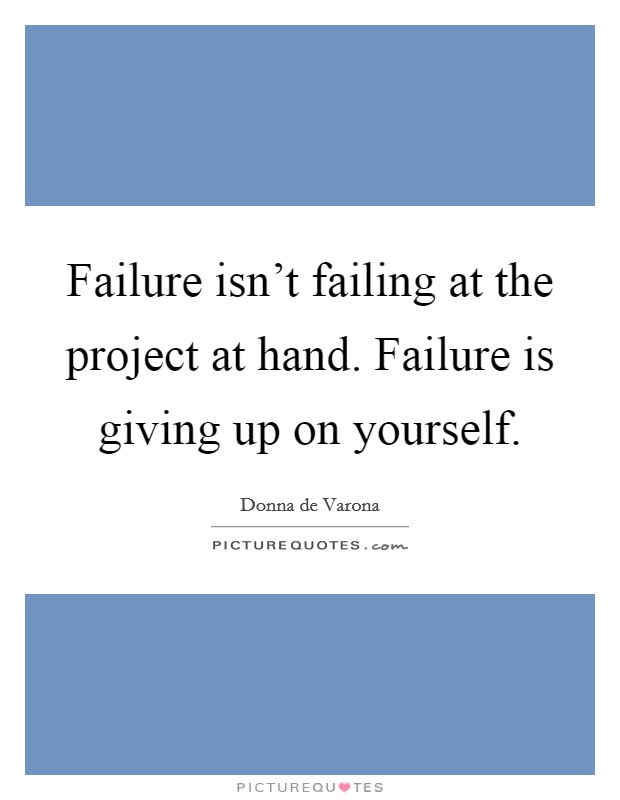 Failure isn't failing at the project at hand. Failure is giving up on yourself Picture Quote #1