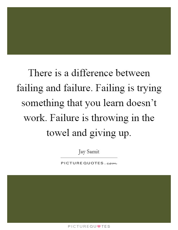 There is a difference between failing and failure. Failing is trying something that you learn doesn't work. Failure is throwing in the towel and giving up Picture Quote #1