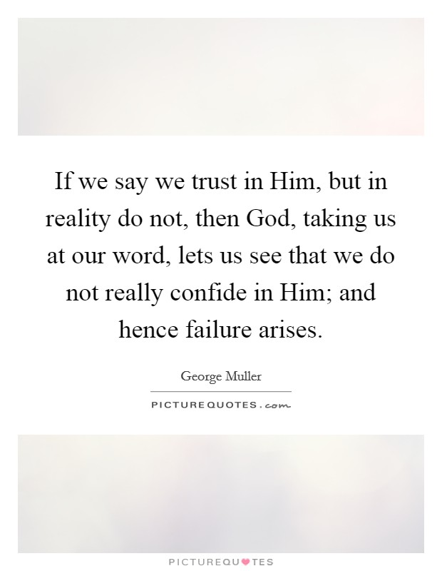 If we say we trust in Him, but in reality do not, then God, taking us at our word, lets us see that we do not really confide in Him; and hence failure arises Picture Quote #1