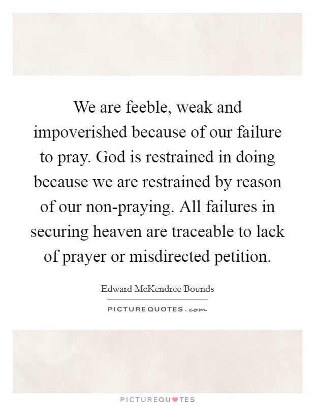 We are feeble, weak and impoverished because of our failure to pray. God is restrained in doing because we are restrained by reason of our non-praying. All failures in securing heaven are traceable to lack of prayer or misdirected petition Picture Quote #1