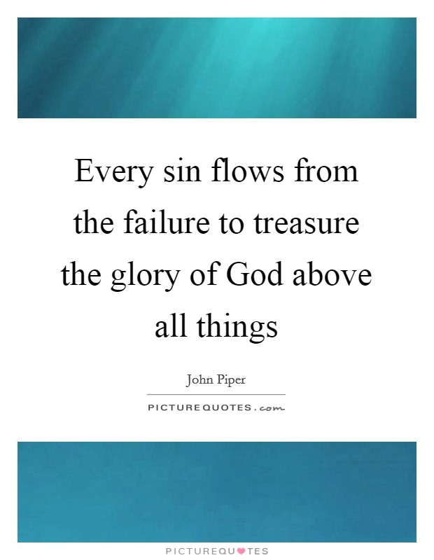Every sin flows from the failure to treasure the glory of God above all things Picture Quote #1