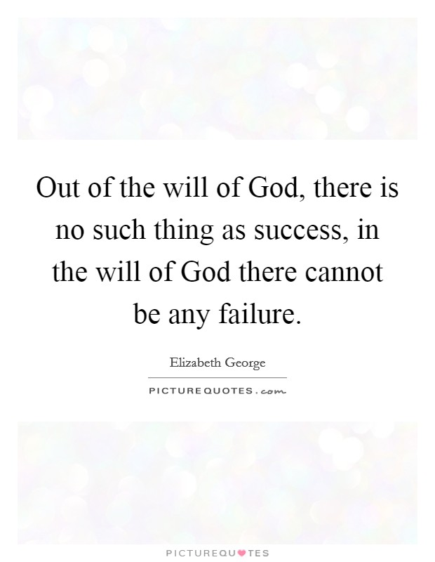 Out of the will of God, there is no such thing as success, in the will of God there cannot be any failure Picture Quote #1