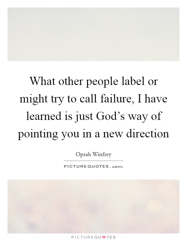 What other people label or might try to call failure, I have learned is just God's way of pointing you in a new direction Picture Quote #1