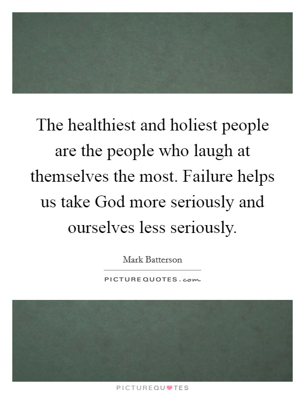 The healthiest and holiest people are the people who laugh at themselves the most. Failure helps us take God more seriously and ourselves less seriously Picture Quote #1