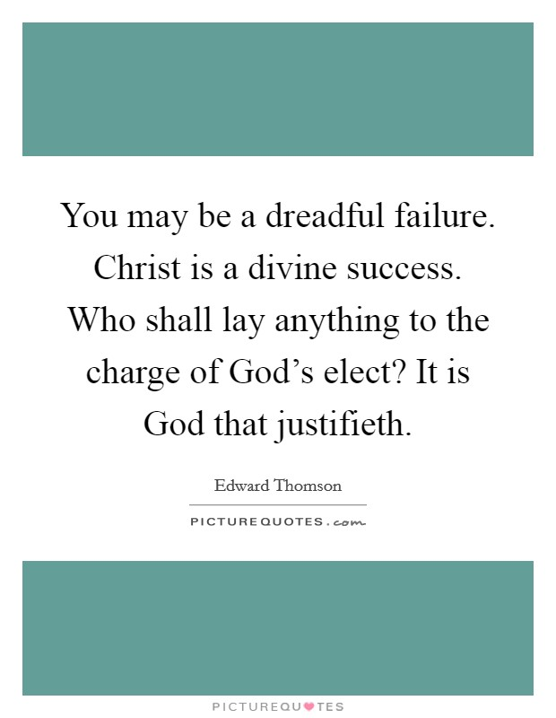 You may be a dreadful failure. Christ is a divine success. Who shall lay anything to the charge of God's elect? It is God that justifieth Picture Quote #1