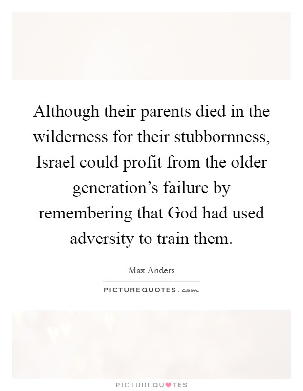 Although their parents died in the wilderness for their stubbornness, Israel could profit from the older generation's failure by remembering that God had used adversity to train them Picture Quote #1