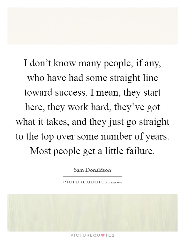I don't know many people, if any, who have had some straight line toward success. I mean, they start here, they work hard, they've got what it takes, and they just go straight to the top over some number of years. Most people get a little failure. Picture Quote #1