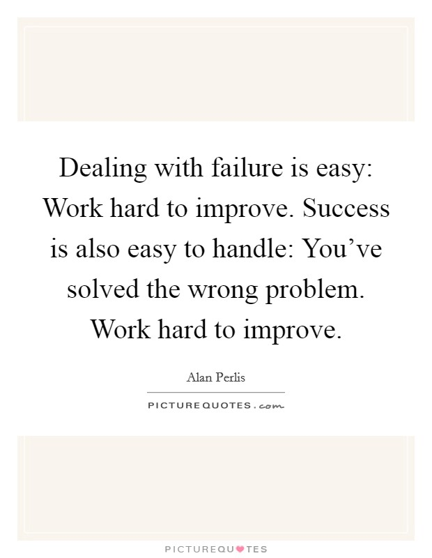 Dealing with failure is easy: Work hard to improve. Success is also easy to handle: You've solved the wrong problem. Work hard to improve Picture Quote #1