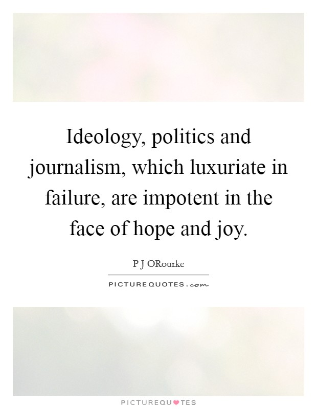 Ideology, politics and journalism, which luxuriate in failure, are impotent in the face of hope and joy Picture Quote #1