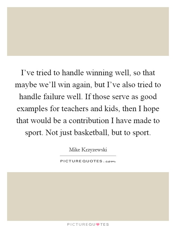 I've tried to handle winning well, so that maybe we'll win again, but I've also tried to handle failure well. If those serve as good examples for teachers and kids, then I hope that would be a contribution I have made to sport. Not just basketball, but to sport Picture Quote #1