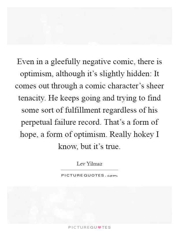Even in a gleefully negative comic, there is optimism, although it's slightly hidden: It comes out through a comic character's sheer tenacity. He keeps going and trying to find some sort of fulfillment regardless of his perpetual failure record. That's a form of hope, a form of optimism. Really hokey I know, but it's true Picture Quote #1