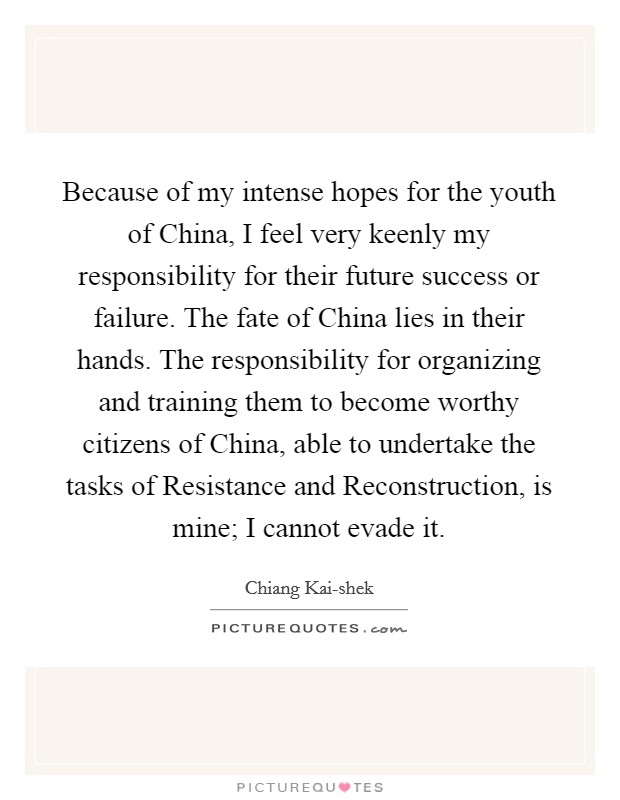 Because of my intense hopes for the youth of China, I feel very keenly my responsibility for their future success or failure. The fate of China lies in their hands. The responsibility for organizing and training them to become worthy citizens of China, able to undertake the tasks of Resistance and Reconstruction, is mine; I cannot evade it Picture Quote #1