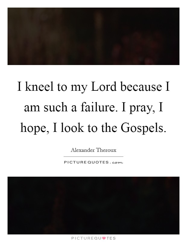 I kneel to my Lord because I am such a failure. I pray, I hope, I look to the Gospels Picture Quote #1